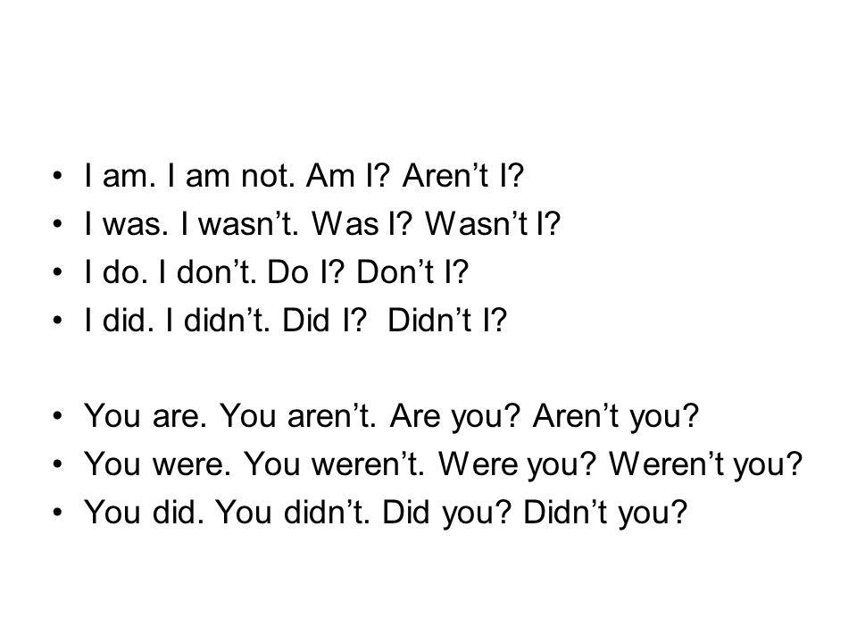 I am. I am not. Am I? Aren't I? I was. I wasn't. Was I? Wasn't I? I do. I don't. Do I? Don't I? I did. I didn't. Did I? Didn't I? You are. You aren't.