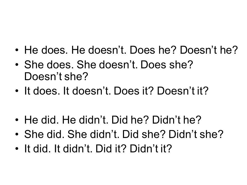 He does. He doesn't. Does he? Doesn't he? She does. She doesn't. Does she? Doesn't she? It does. It doesn't. Does it? Doesn't it? He did. He didn't. D