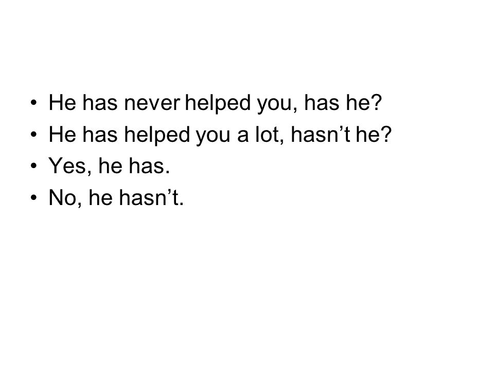 He has never helped you, has he? He has helped you a lot, hasn't he? Yes, he has. No, he hasn't.