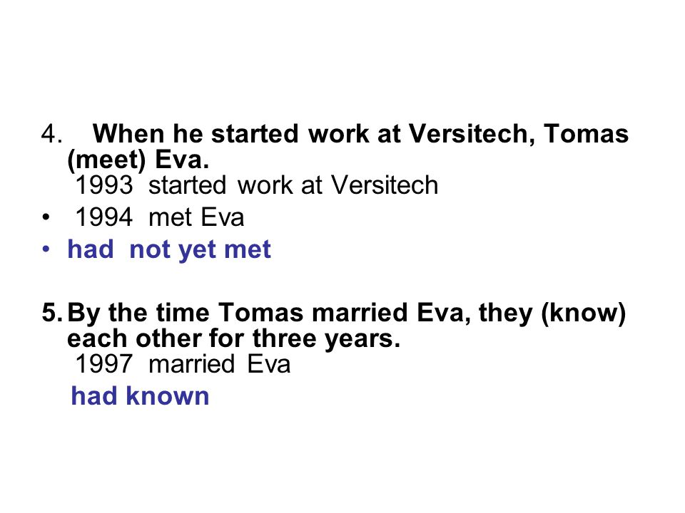 4. When he started work at Versitech, Tomas (meet) Eva. 1993 started work at Versitech 1994 met Eva had not yet met 5.By the time Tomas married Eva, t