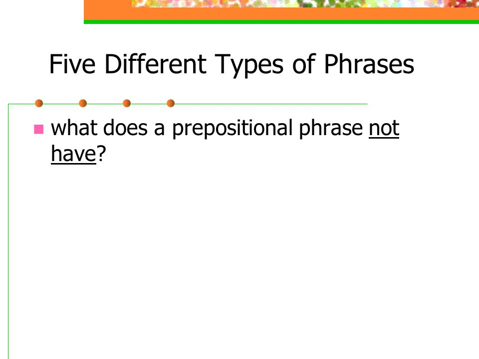 Five Different Types of Phrases what does a prepositional phrase not have?