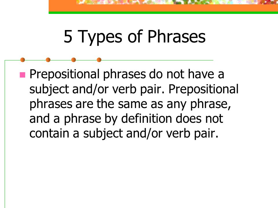 Five Different Phrase Types 1.Prepositional Phrase  See Grammar Made Easy Part I 2.