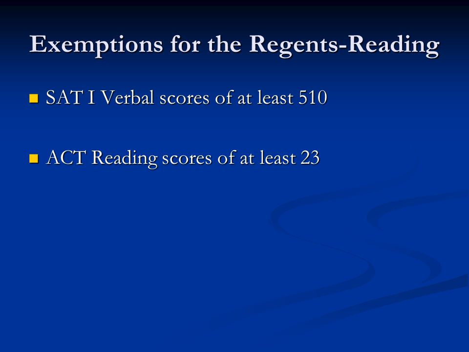 Exemptions for the Regents-Reading SAT I Verbal scores of at least 510 SAT I Verbal scores of at least 510 ACT Reading scores of at least 23 ACT Readi