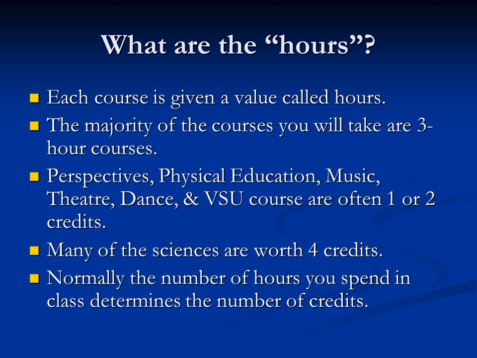"What are the ""hours""? Each course is given a value called hours. Each course is given a value called hours. The majority of the courses you will take"