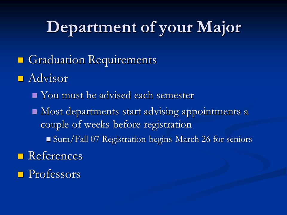 Department of your Major Graduation Requirements Graduation Requirements Advisor Advisor You must be advised each semester You must be advised each semester Most departments start advising appointments a couple of weeks before registration Most departments start advising appointments a couple of weeks before registration Sum/Fall 07 Registration begins March 26 for seniors Sum/Fall 07 Registration begins March 26 for seniors References References Professors Professors