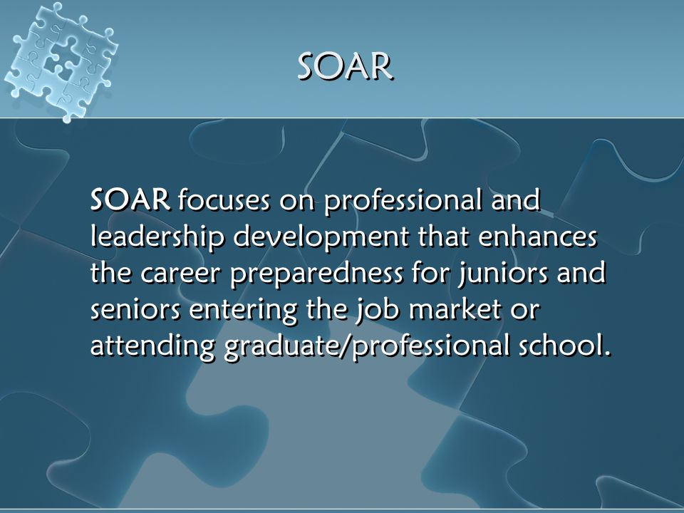 SOAR focuses on professional and leadership development that enhances the career preparedness for juniors and seniors entering the job market or atten