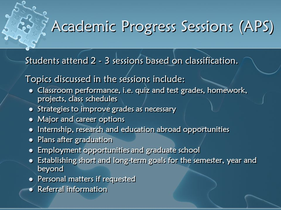 Academic Progress Sessions (APS) Students attend 2 - 3 sessions based on classification. Topics discussed in the sessions include: Classroom performan