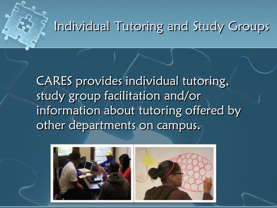Individual Tutoring and Study Groups CARES provides individual tutoring, study group facilitation and/or information about tutoring offered by other d