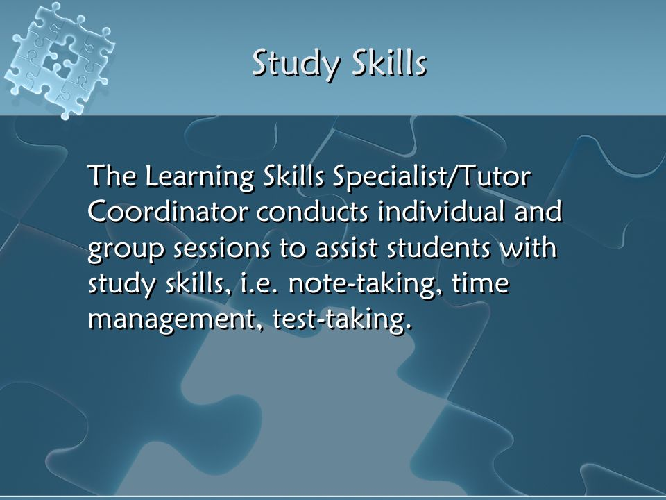 Study Skills The Learning Skills Specialist/Tutor Coordinator conducts individual and group sessions to assist students with study skills, i.e. note-t