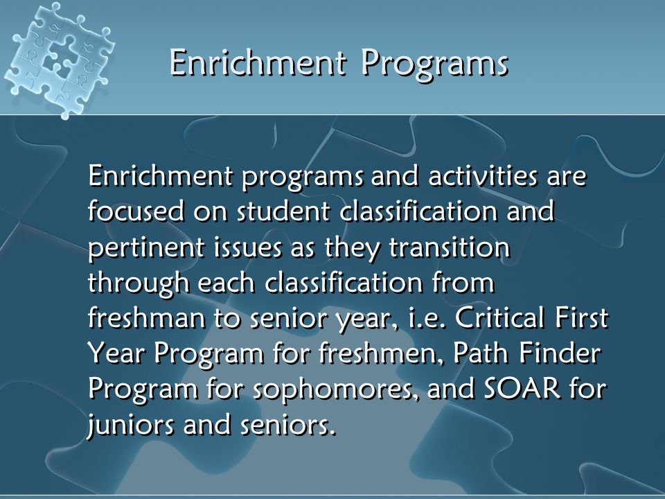 Enrichment Programs Enrichment programs and activities are focused on student classification and pertinent issues as they transition through each clas