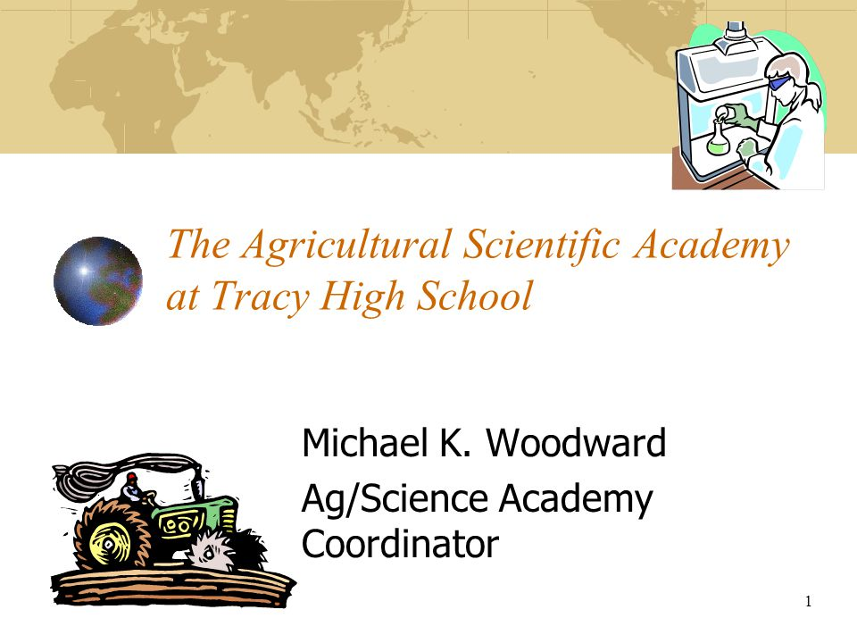 1 The Agricultural Scientific Academy at Tracy High School Michael K. Woodward Ag/Science Academy Coordinator