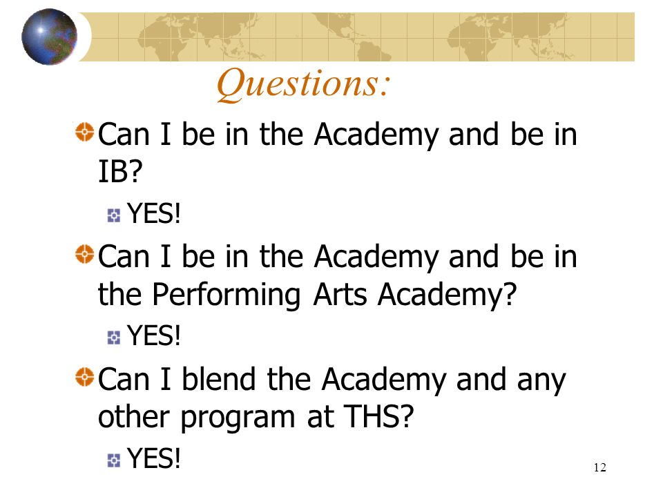 12 Questions: Can I be in the Academy and be in IB? YES! Can I be in the Academy and be in the Performing Arts Academy? YES! Can I blend the Academy a