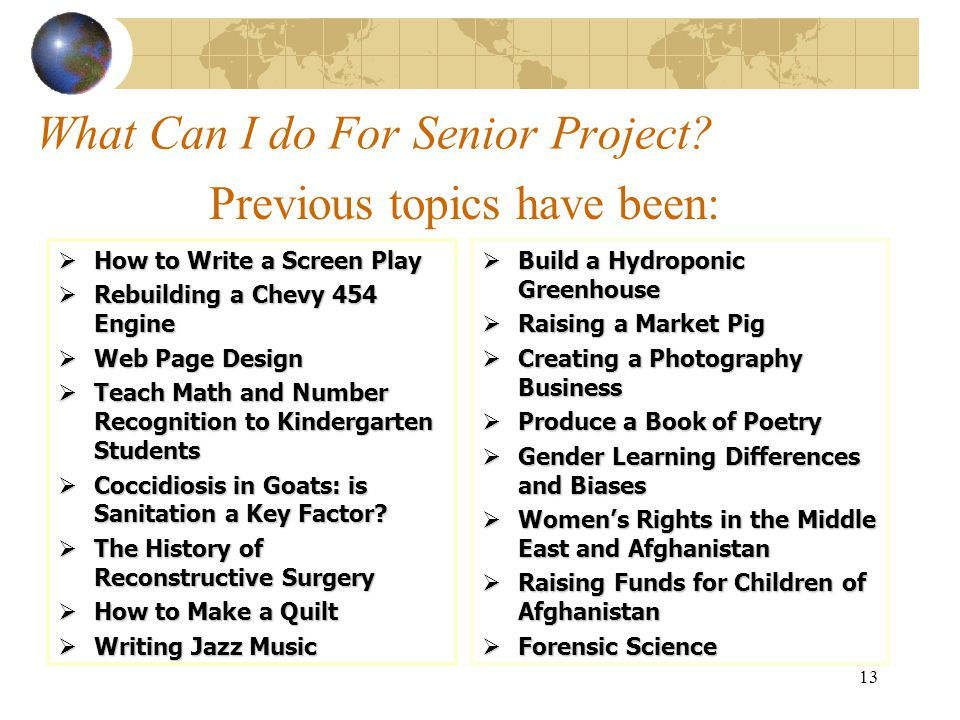13 What Can I do For Senior Project?  How to Write a Screen Play  Rebuilding a Chevy 454 Engine  Web Page Design  Teach Math and Number Recognitio