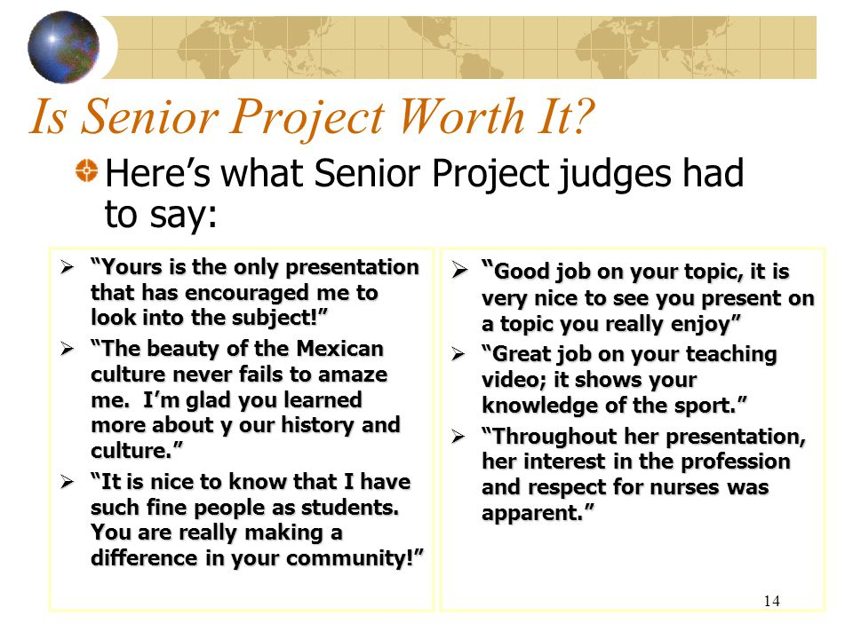 "14 Is Senior Project Worth It? Here's what Senior Project judges had to say:  ""Yours is the only presentation that has encouraged me to look into the"