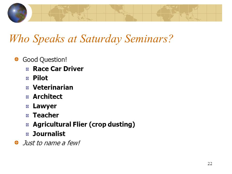 22 Who Speaks at Saturday Seminars? Good Question! Race Car Driver Pilot Veterinarian Architect Lawyer Teacher Agricultural Flier (crop dusting) Journ