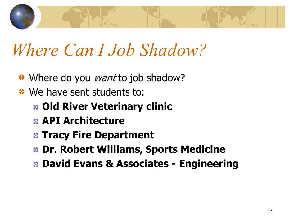 23 Where Can I Job Shadow? Where do you want to job shadow? We have sent students to: Old River Veterinary clinic API Architecture Tracy Fire Departme