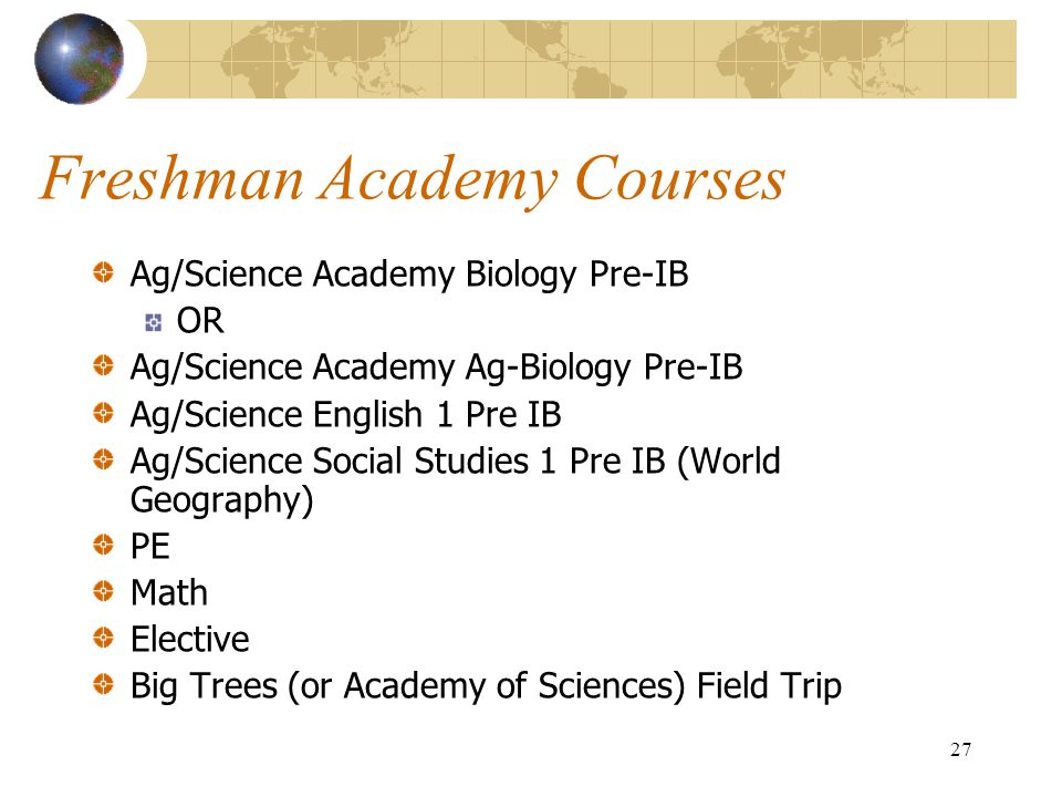 27 Freshman Academy Courses Ag/Science Academy Biology Pre-IB OR Ag/Science Academy Ag-Biology Pre-IB Ag/Science English 1 Pre IB Ag/Science Social St