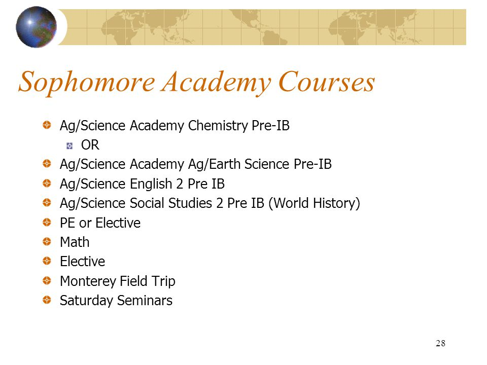 28 Sophomore Academy Courses Ag/Science Academy Chemistry Pre-IB OR Ag/Science Academy Ag/Earth Science Pre-IB Ag/Science English 2 Pre IB Ag/Science