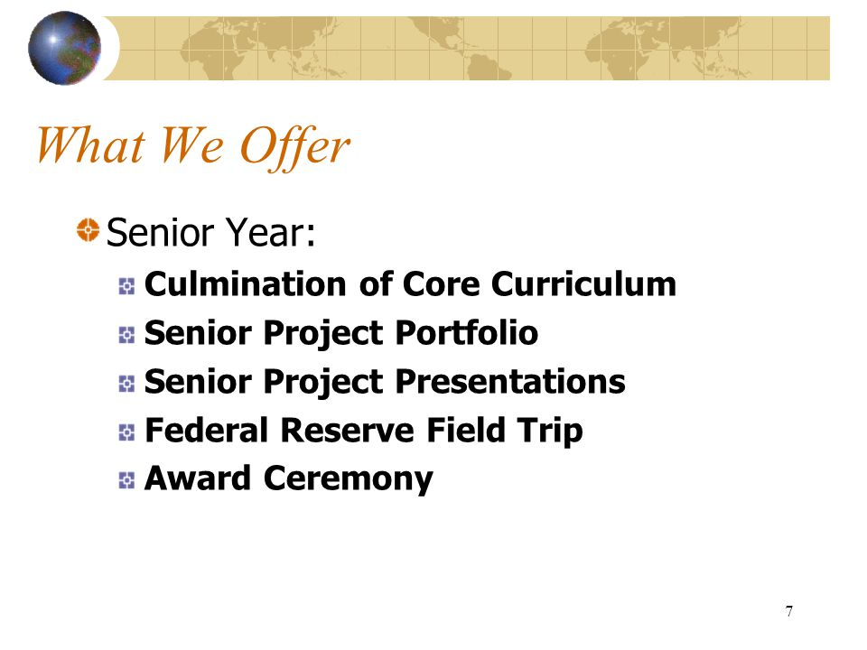 7 What We Offer Senior Year: Culmination of Core Curriculum Senior Project Portfolio Senior Project Presentations Federal Reserve Field Trip Award Cer