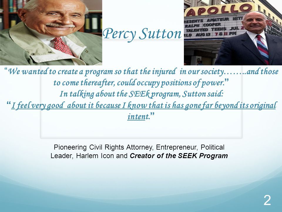 Percy Sutton We wanted to create a program so that the injured in our society……..and those to come thereafter, could occupy positions of power. In talking about the SEEk program, Sutton said: I feel very good about it because I know that is has gone far beyond its original intent. Pioneering Civil Rights Attorney, Entrepreneur, Political Leader, Harlem Icon and Creator of the SEEK Program 2