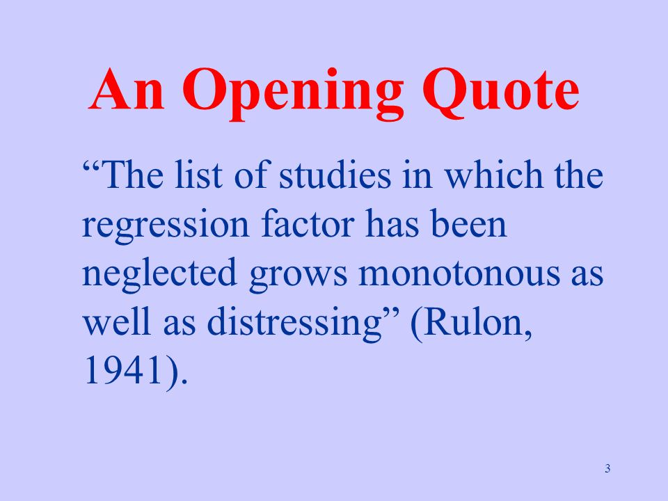 3 An Opening Quote The list of studies in which the regression factor has been neglected grows monotonous as well as distressing (Rulon, 1941).