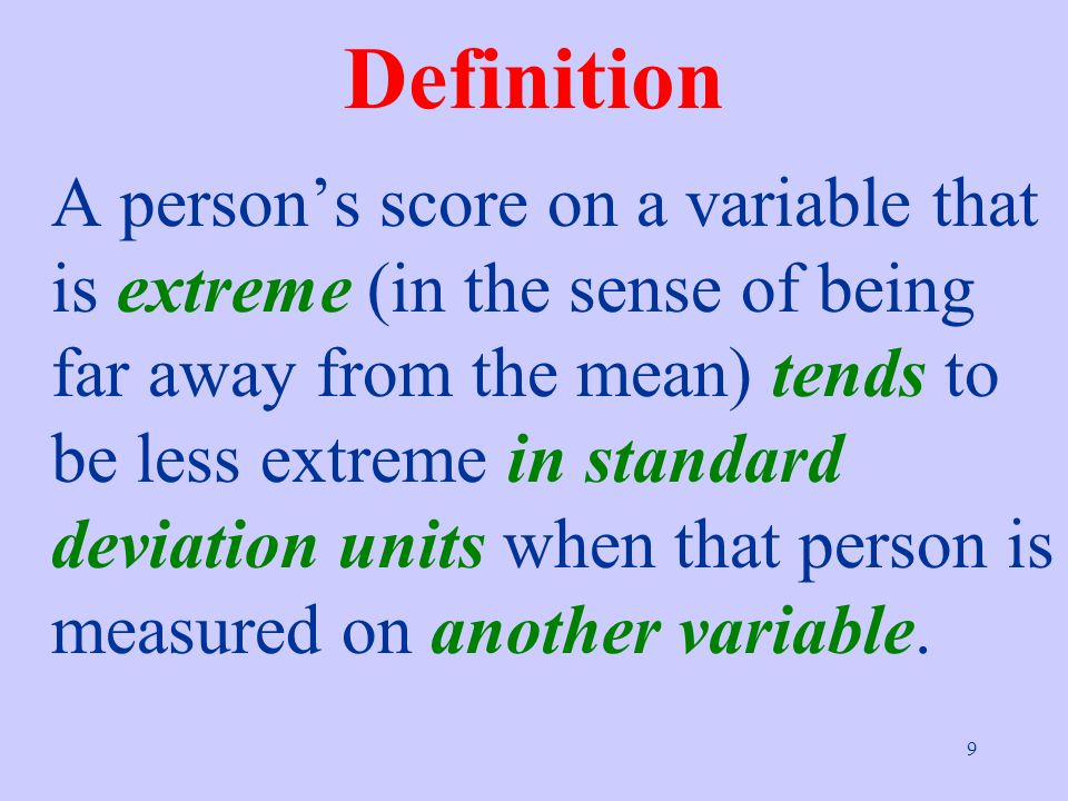 9 Definition A person's score on a variable that is extreme (in the sense of being far away from the mean) tends to be less extreme in standard deviation units when that person is measured on another variable.