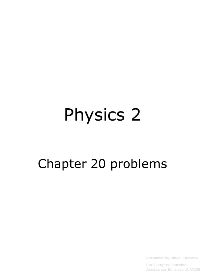 Physics 2 Chapter 20 problems Prepared by Vince Zaccone For Campus Learning Assistance Services at UCSB