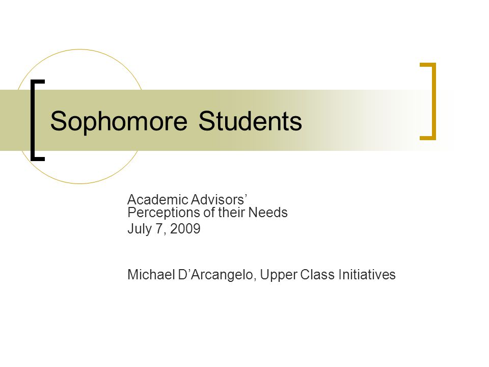 Sophomore Students Academic Advisors' Perceptions of their Needs July 7, 2009 Michael D'Arcangelo, Upper Class Initiatives