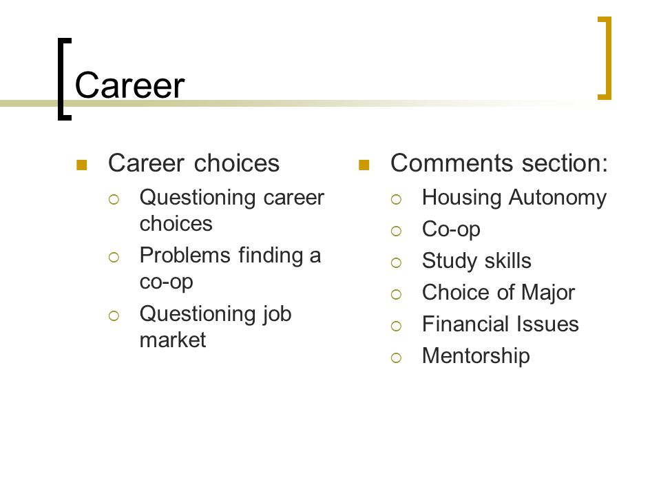 Career Career choices  Questioning career choices  Problems finding a co-op  Questioning job market Comments section:  Housing Autonomy  Co-op 