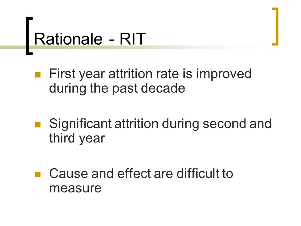 Rationale - RIT First year attrition rate is improved during the past decade Significant attrition during second and third year Cause and effect are d