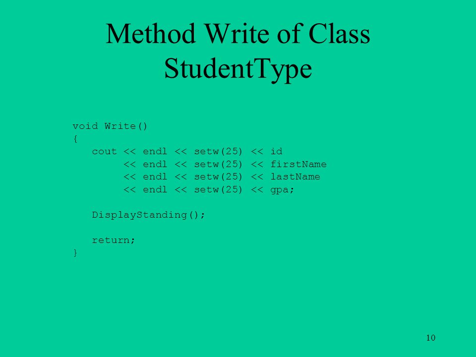 Method Write of Class StudentType void Write() { cout << endl << setw(25) << id << endl << setw(25) << firstName << endl << setw(25) << lastName << en