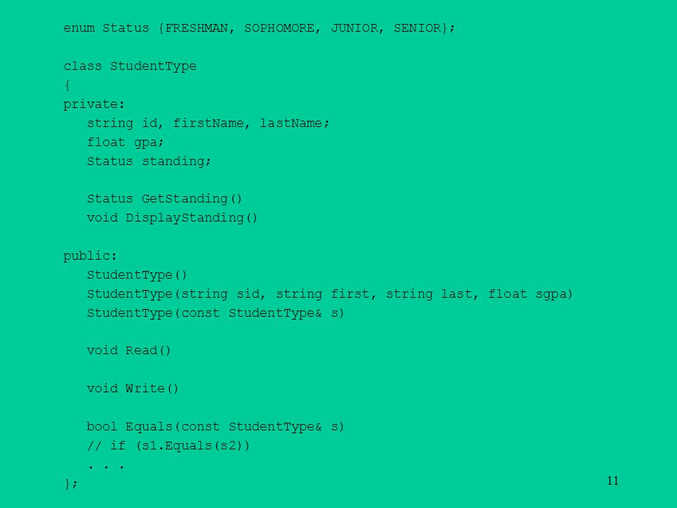 enum Status {FRESHMAN, SOPHOMORE, JUNIOR, SENIOR}; class StudentType { private: string id, firstName, lastName; float gpa; Status standing; Status GetStanding() void DisplayStanding() public: StudentType() StudentType(string sid, string first, string last, float sgpa) StudentType(const StudentType& s) void Read() void Write() bool Equals(const StudentType& s) // if (s1.Equals(s2))...