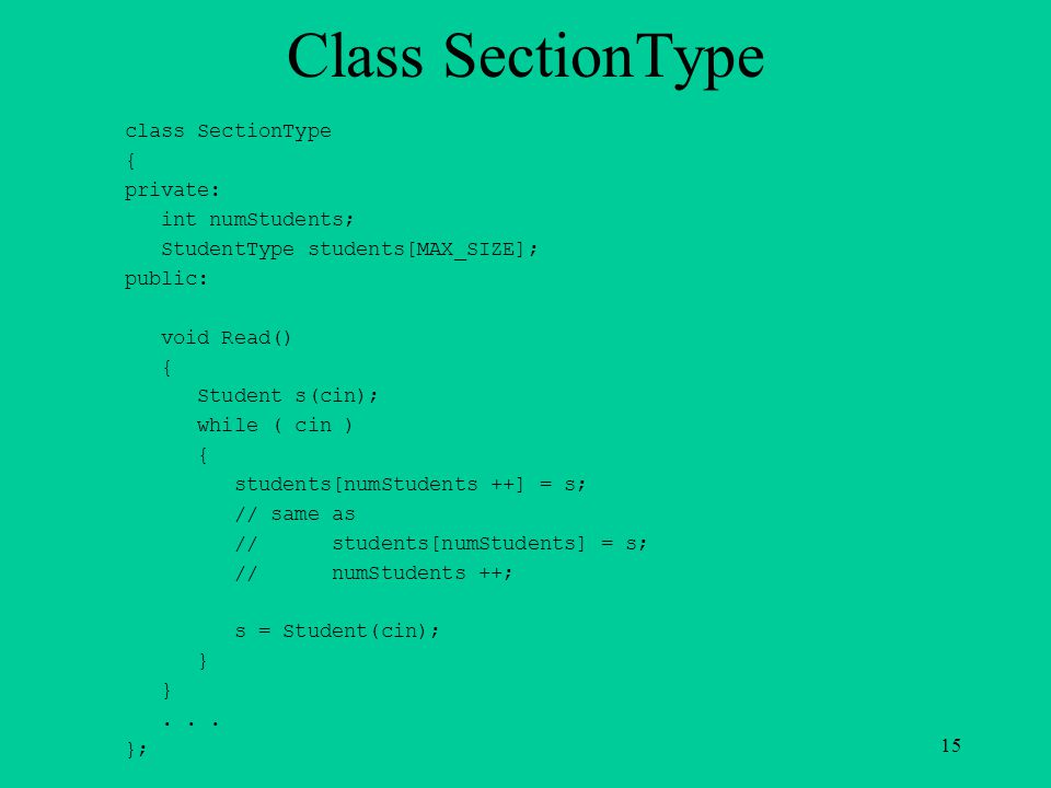Class SectionType class SectionType { private: int numStudents; StudentType students[MAX_SIZE]; public: void Read() { Student s(cin); while ( cin ) { students[numStudents ++] = s; // same as // students[numStudents] = s; // numStudents ++; s = Student(cin); } }...