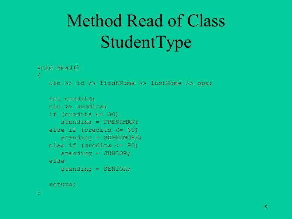 Method Read of Class StudentType void Read() { cin >> id >> firstName >> lastName >> gpa; int credits; cin >> credits; if (credits <= 30) standing = FRESHMAN; else if (credits <= 60) standing = SOPHOMORE; else if (credits <= 90) standing = JUNIOR; else standing = SENIOR; return; } 5