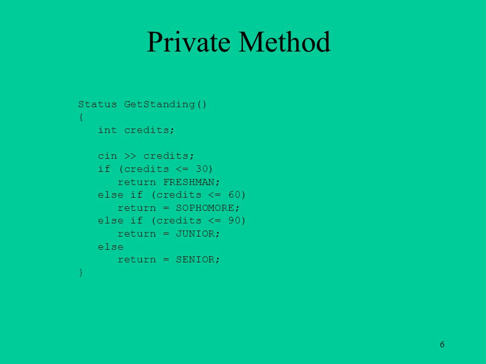Private Method Status GetStanding() { int credits; cin >> credits; if (credits <= 30) return FRESHMAN; else if (credits <= 60) return = SOPHOMORE; else if (credits <= 90) return = JUNIOR; else return = SENIOR; } 6