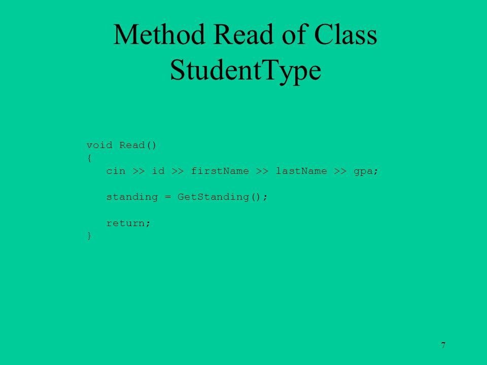 Method Write of Class StudentType void Write() { cout << endl << setw(25) << id << endl << setw(25) << firstName << endl << setw(25) << lastName << endl << setw(25) << gpa; if (standing == FRESHMAN) cout << endl << setw(25) << FRESHMAN ; else if (standing == SOPHOMORE) cout << endl << setw(25) << SOPHOMORE ; else if (standing == JUNIOR) cout << endl << setw(25) << JUNIOR ; else cout << endl << setw(25) << SENIOR ; return; } 8