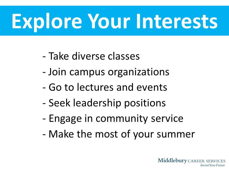 Explore Your Interests - Take diverse classes - Join campus organizations - Go to lectures and events - Seek leadership positions - Engage in community service - Make the most of your summer