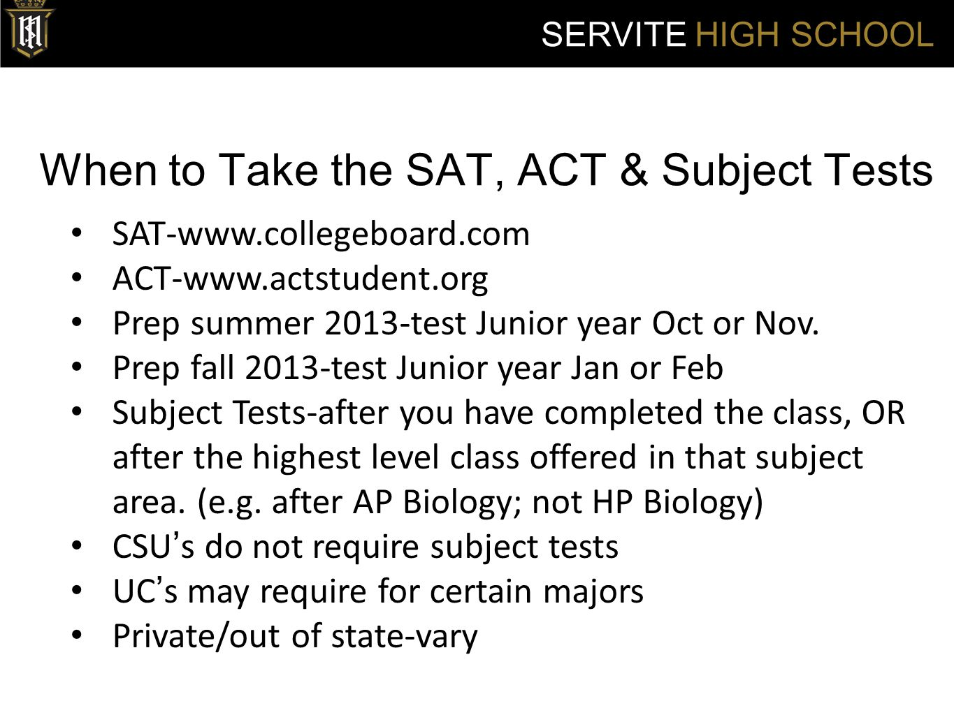 When to Take the SAT, ACT & Subject Tests SERVITE HIGH SCHOOL SAT-www.collegeboard.com ACT-www.actstudent.org Prep summer 2013-test Junior year Oct or