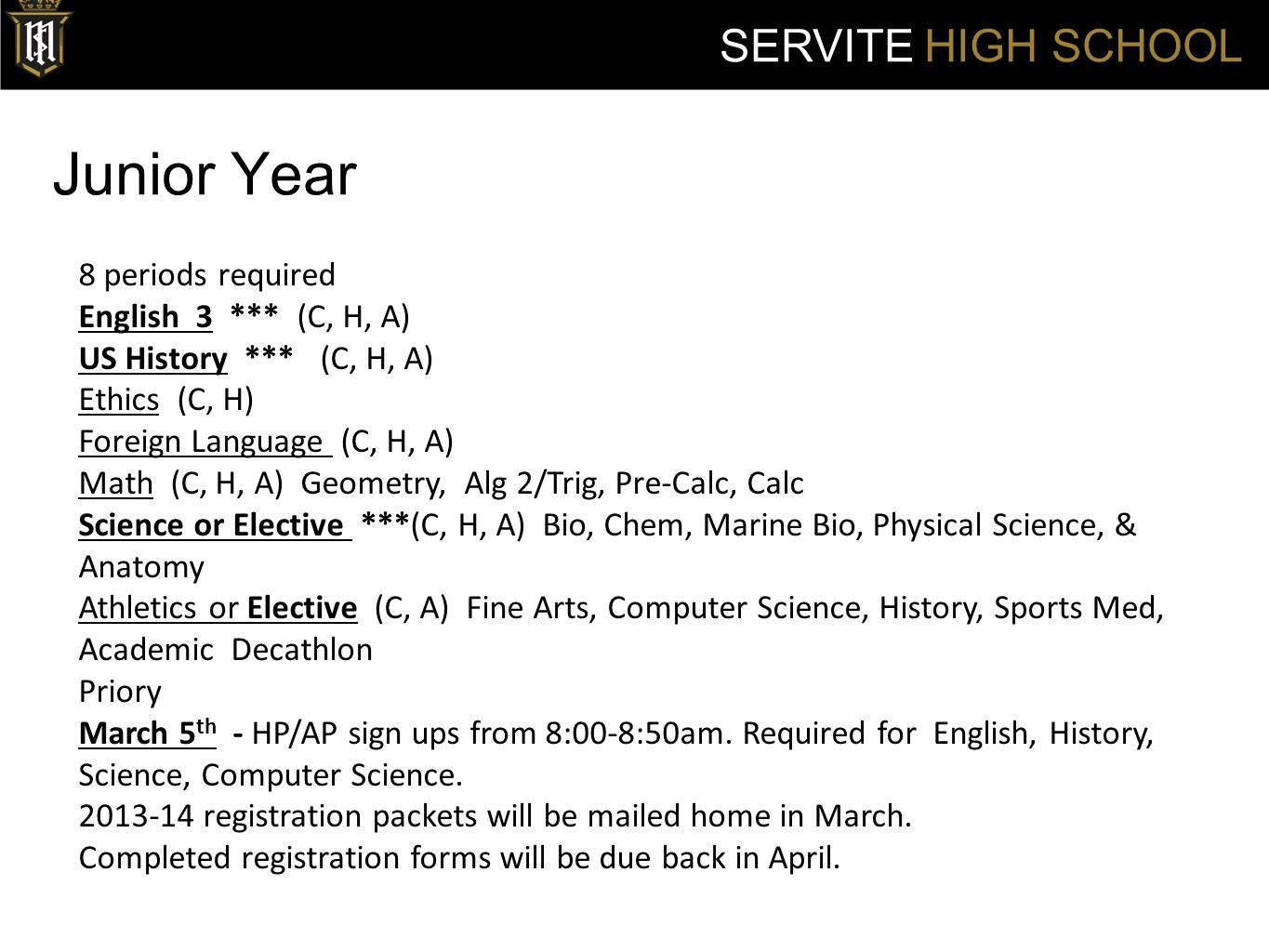 Junior Year SERVITE HIGH SCHOOL 8 periods required English 3 *** (C, H, A) US History *** (C, H, A) Ethics (C, H) Foreign Language (C, H, A) Math (C,