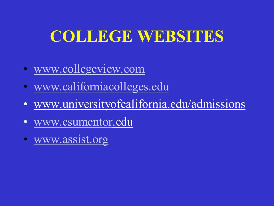 COLLEGE WEBSITES www.collegeview.com www.californiacolleges.edu www.universityofcalifornia.edu/admissions www.csumentor.eduwww.csumentor www.assist.or