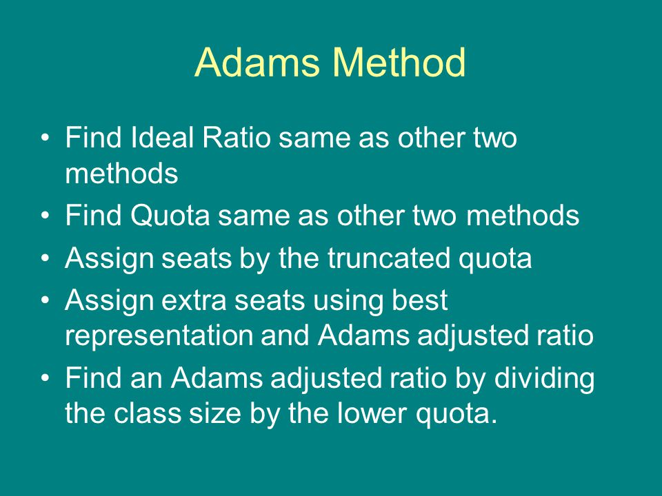 Adams Method Find Ideal Ratio same as other two methods Find Quota same as other two methods Assign seats by the truncated quota Assign extra seats us