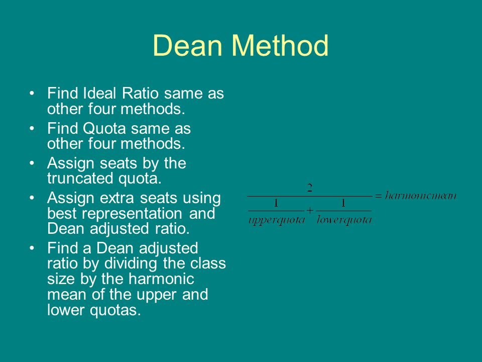 Dean Method Find Ideal Ratio same as other four methods. Find Quota same as other four methods. Assign seats by the truncated quota. Assign extra seat