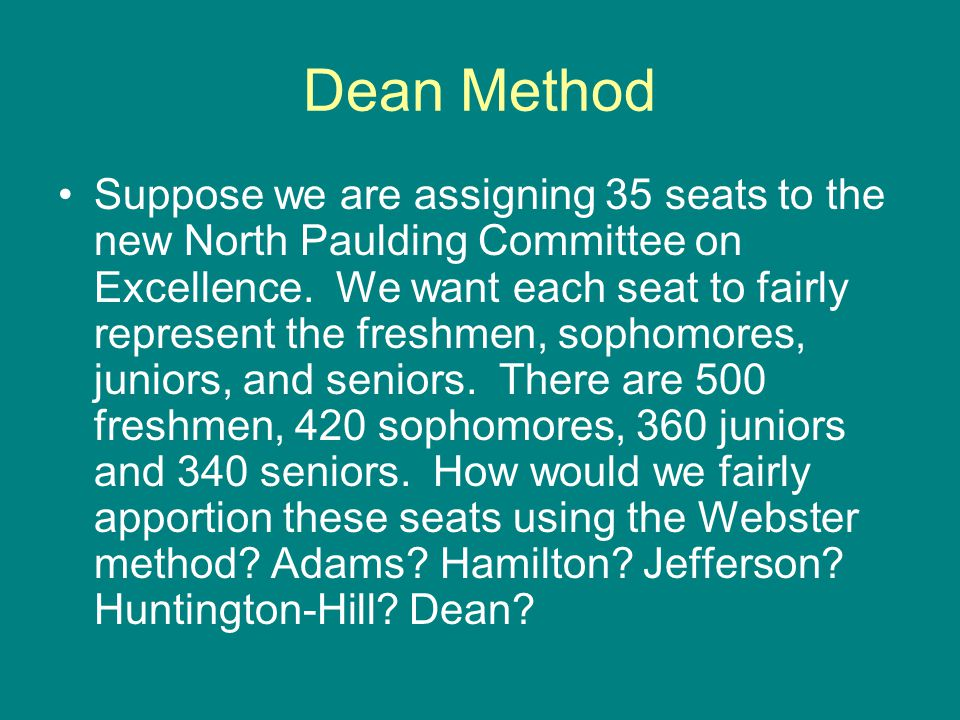 Dean Method Suppose we are assigning 35 seats to the new North Paulding Committee on Excellence. We want each seat to fairly represent the freshmen, s