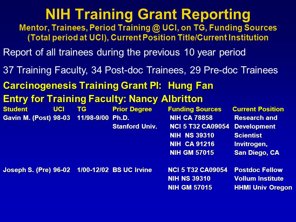 NIH Training Grant Reporting Mentor, Trainees, Period Training @ UCI, on TG, Funding Sources (Total period at UCI), Current Position Title/Current Institution Carcinogenesis Training Grant PI: Hung Fan Entry for Training Faculty: Nancy Albritton StudentUCITGPrior DegreeFunding SourcesCurrent Position Gavin M.