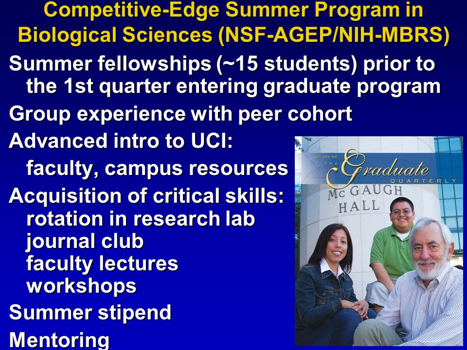 Competitive-Edge Summer Program in Biological Sciences (NSF-AGEP/NIH-MBRS) Summer fellowships (~15 students) prior to the 1st quarter entering graduate program Group experience with peer cohort Advanced intro to UCI: faculty, campus resources Acquisition of critical skills: rotation in research lab journal club faculty lectures workshops Summer stipend Mentoring
