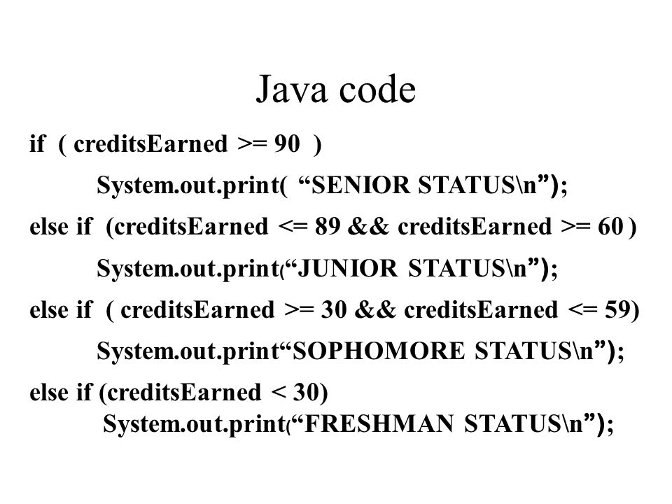 Java code if ( creditsEarned >= 90 ) System.out.print( SENIOR STATUS\n ) ; else if (creditsEarned = 60 ) System.out.print ( JUNIOR STATUS\n ) ; else if ( creditsEarned >= 30 && creditsEarned <= 59) System.out.print SOPHOMORE STATUS\n ) ; else if (creditsEarned < 30) System.out.print ( FRESHMAN STATUS\n ) ;