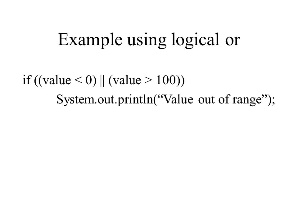 Example using logical or if ((value 100)) System.out.println( Value out of range );