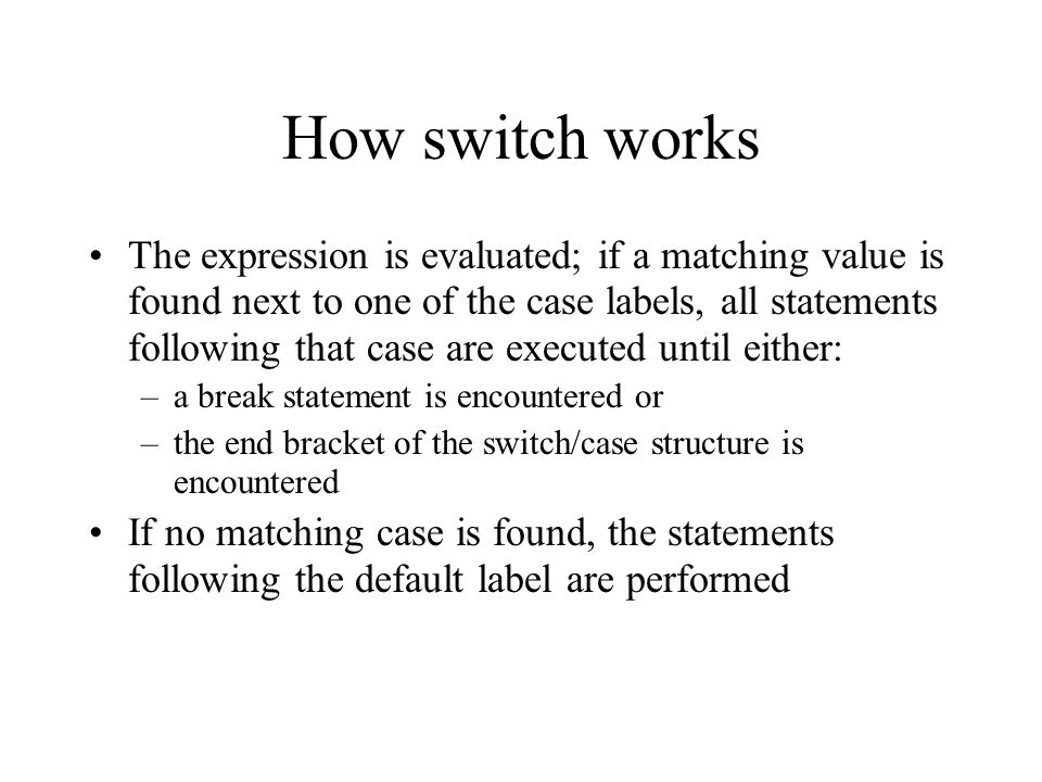 How switch works The expression is evaluated; if a matching value is found next to one of the case labels, all statements following that case are executed until either: –a break statement is encountered or –the end bracket of the switch/case structure is encountered If no matching case is found, the statements following the default label are performed