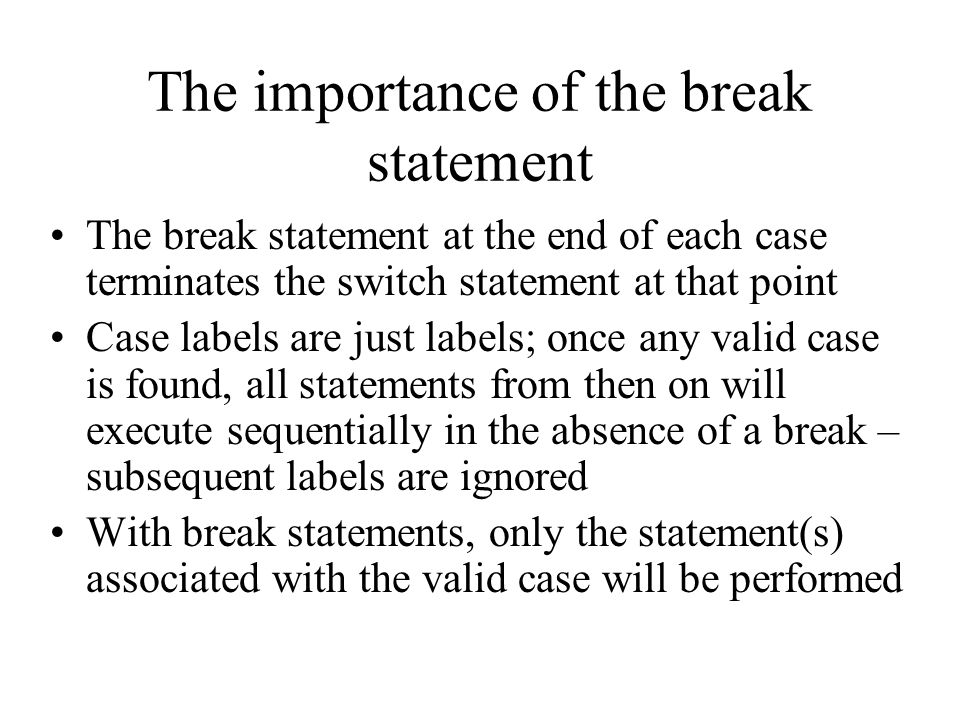 The importance of the break statement The break statement at the end of each case terminates the switch statement at that point Case labels are just labels; once any valid case is found, all statements from then on will execute sequentially in the absence of a break – subsequent labels are ignored With break statements, only the statement(s) associated with the valid case will be performed
