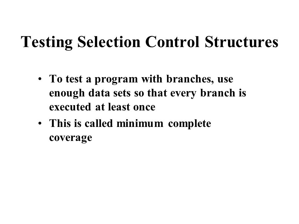 Testing Selection Control Structures To test a program with branches, use enough data sets so that every branch is executed at least once This is called minimum complete coverage